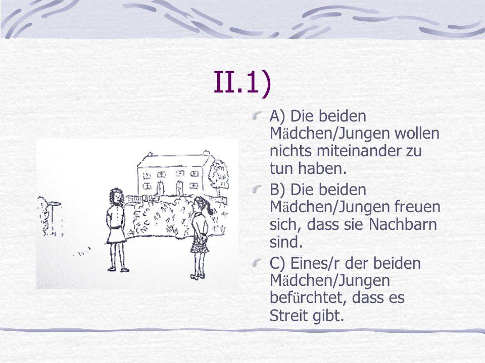 II.1) A) Die beiden Mädchen/Jungen wollen nichts miteinander zu tun haben. B) Die beiden Mädchen/Jungen freuen sich, dass sie Nachbarn sind.