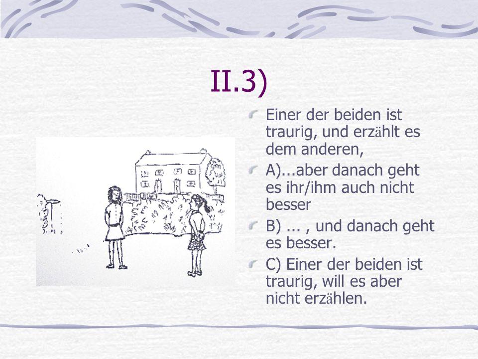 II.3) Einer der beiden ist traurig, und erzählt es dem anderen,