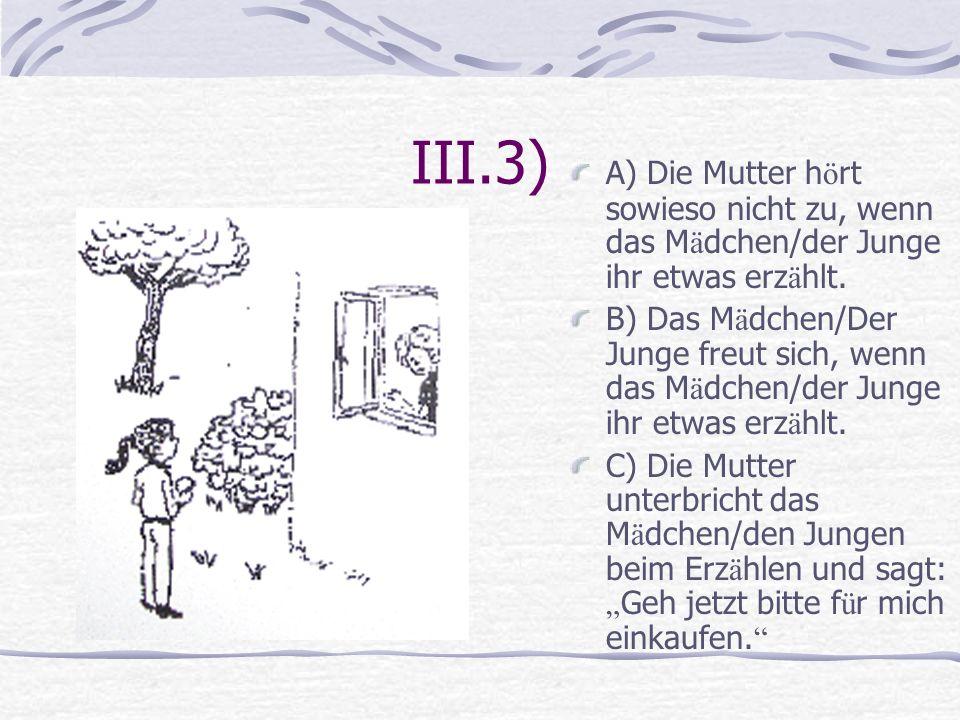 III.3) A) Die Mutter hört sowieso nicht zu, wenn das Mädchen/der Junge ihr etwas erzählt.