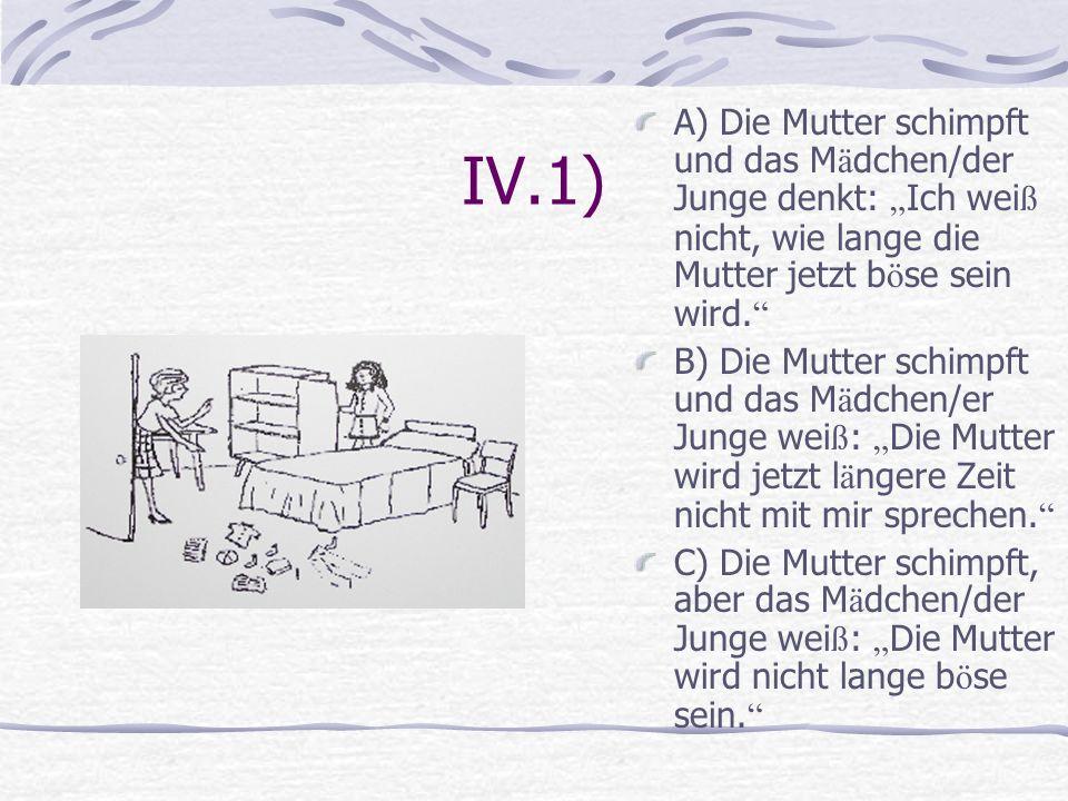 """IV.1) A) Die Mutter schimpft und das Mädchen/der Junge denkt: """"Ich weiß nicht, wie lange die Mutter jetzt böse sein wird."""