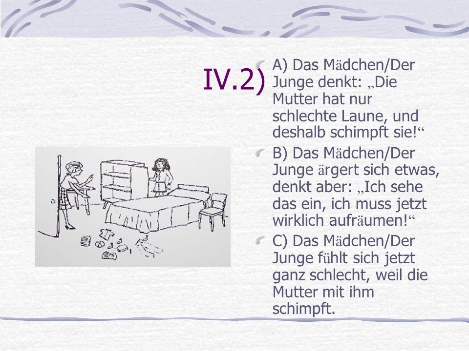 """IV.2) A) Das Mädchen/Der Junge denkt: """"Die Mutter hat nur schlechte Laune, und deshalb schimpft sie!"""