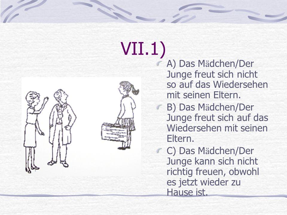 VII.1) A) Das Mädchen/Der Junge freut sich nicht so auf das Wiedersehen mit seinen Eltern.