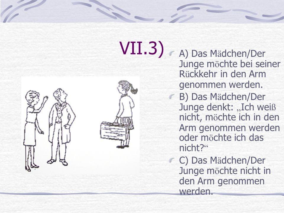 VII.3) A) Das Mädchen/Der Junge möchte bei seiner Rückkehr in den Arm genommen werden.