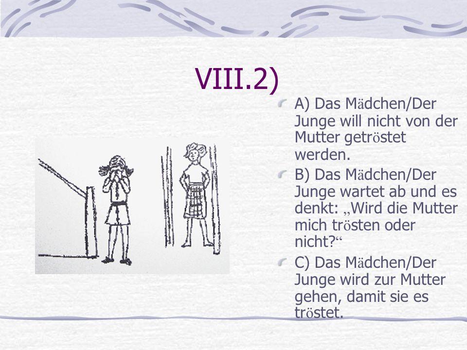 VIII.2) A) Das Mädchen/Der Junge will nicht von der Mutter getröstet werden.