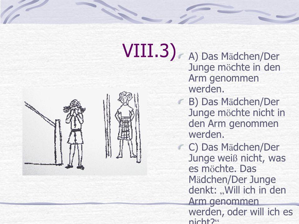 VIII.3) A) Das Mädchen/Der Junge möchte in den Arm genommen werden.