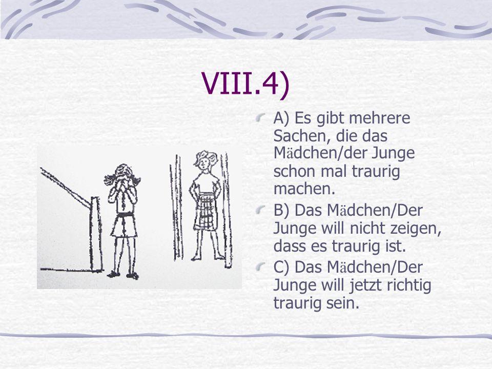 VIII.4) A) Es gibt mehrere Sachen, die das Mädchen/der Junge schon mal traurig machen.