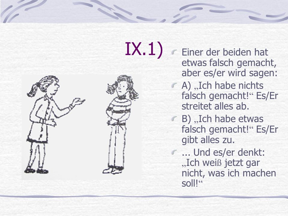 """IX.1) Einer der beiden hat etwas falsch gemacht, aber es/er wird sagen: A) """"Ich habe nichts falsch gemacht! Es/Er streitet alles ab."""