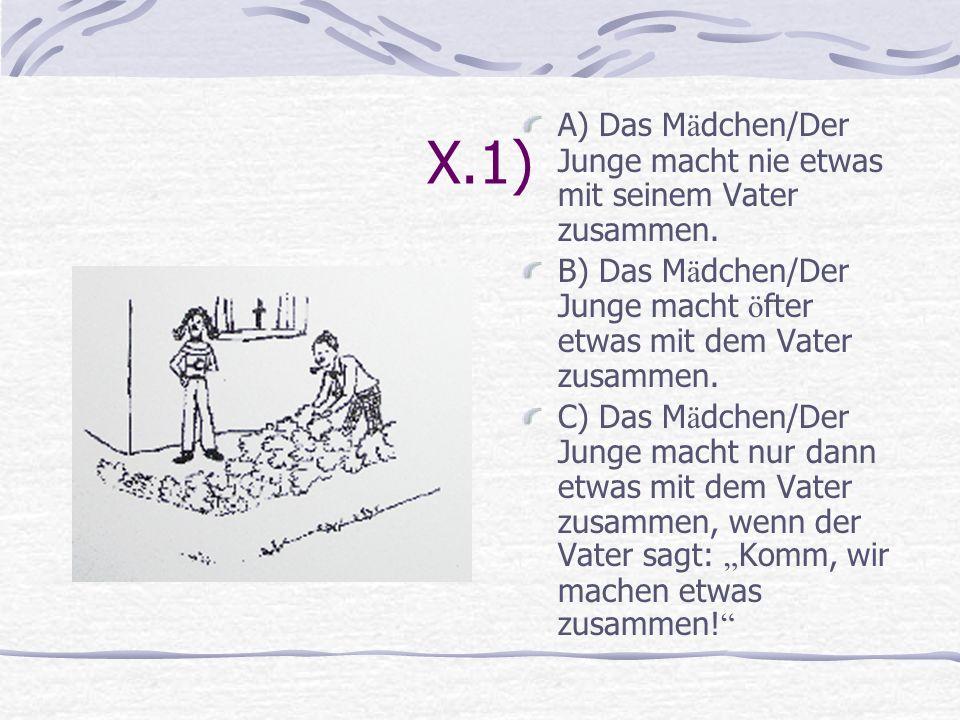 X.1) A) Das Mädchen/Der Junge macht nie etwas mit seinem Vater zusammen. B) Das Mädchen/Der Junge macht öfter etwas mit dem Vater zusammen.