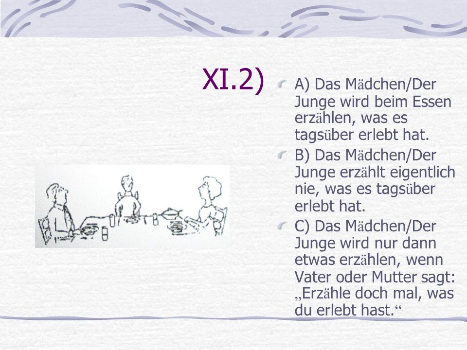 XI.2) A) Das Mädchen/Der Junge wird beim Essen erzählen, was es tagsüber erlebt hat.