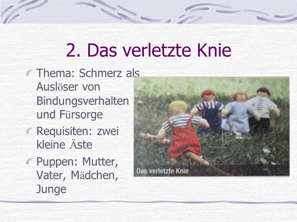 2. Das verletzte Knie Thema: Schmerz als Auslöser von Bindungsverhalten und Fürsorge. Requisiten: zwei kleine Äste.