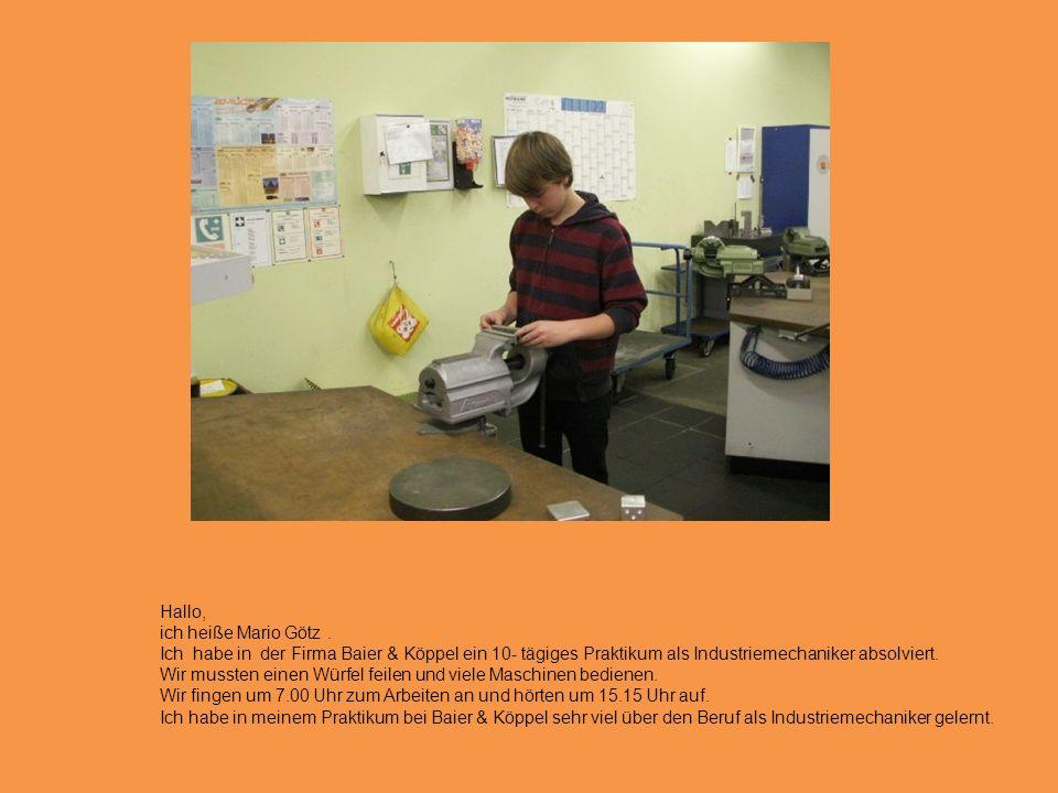 Hallo, ich heiße Mario Götz . Ich habe in der Firma Baier & Köppel ein 10- tägiges Praktikum als Industriemechaniker absolviert.