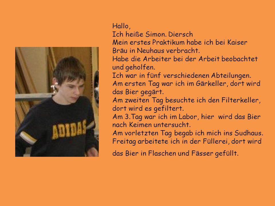 Hallo, Ich heiße Simon. Diersch. Mein erstes Praktikum habe ich bei Kaiser Bräu in Neuhaus verbracht.