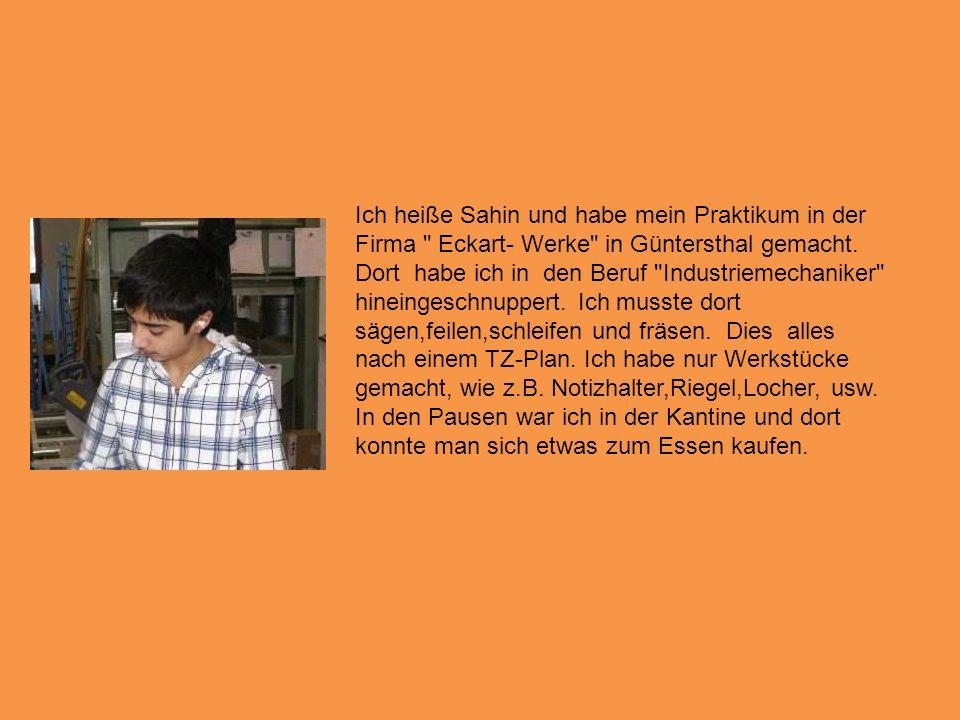 Ich heiße Sahin und habe mein Praktikum in der Firma Eckart- Werke in Güntersthal gemacht.