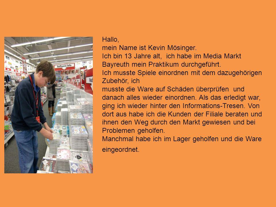 Hallo, mein Name ist Kevin Mösinger. Ich bin 13 Jahre alt, ich habe im Media Markt Bayreuth mein Praktikum durchgeführt.