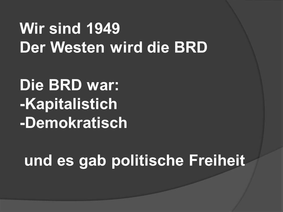 Wir sind 1949 Der Westen wird die BRD. Die BRD war: -Kapitalistich.