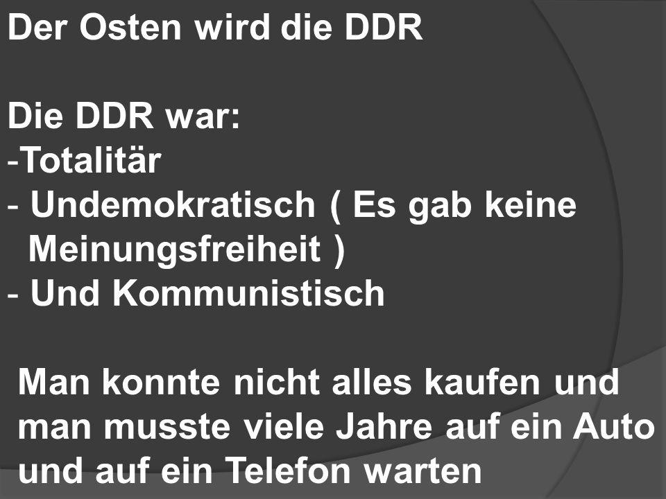 Der Osten wird die DDR Die DDR war: Totalitär. Undemokratisch ( Es gab keine. Meinungsfreiheit )