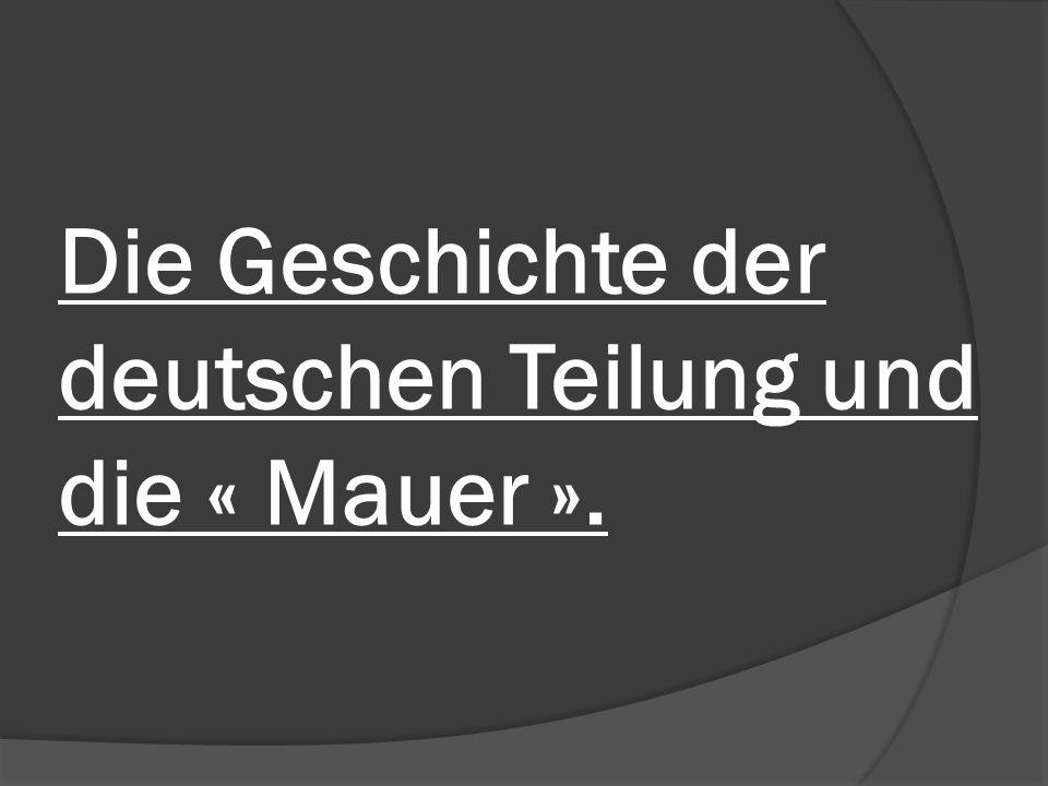 Die Geschichte der deutschen Teilung und die « Mauer ».