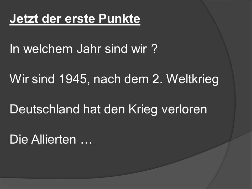 Jetzt der erste Punkte In welchem Jahr sind wir Wir sind 1945, nach dem 2. Weltkrieg. Deutschland hat den Krieg verloren.