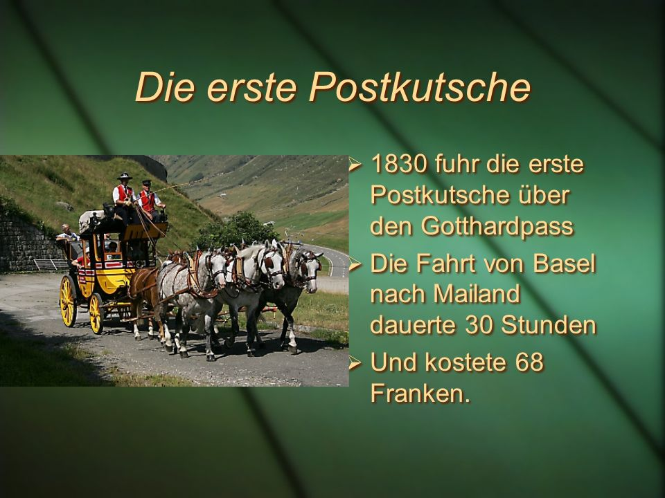 Die erste Postkutsche 1830 fuhr die erste Postkutsche über den Gotthardpass. Die Fahrt von Basel nach Mailand dauerte 30 Stunden.