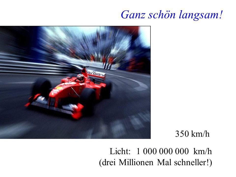 Ganz schön langsam! 350 km/h Licht: 1 000 000 000 km/h