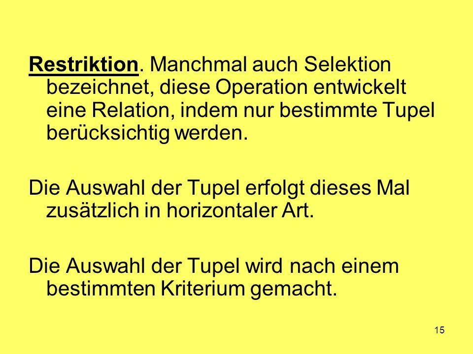 Restriktion. Manchmal auch Selektion bezeichnet, diese Operation entwickelt eine Relation, indem nur bestimmte Tupel berücksichtig werden.
