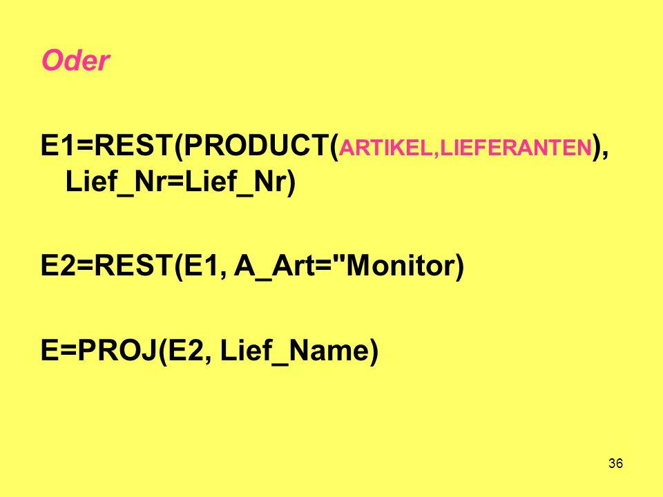 Oder E1=REST(PRODUCT(ARTIKEL,LIEFERANTEN), Lief_Nr=Lief_Nr) E2=REST(E1, A_Art= Monitor) E=PROJ(E2, Lief_Name)