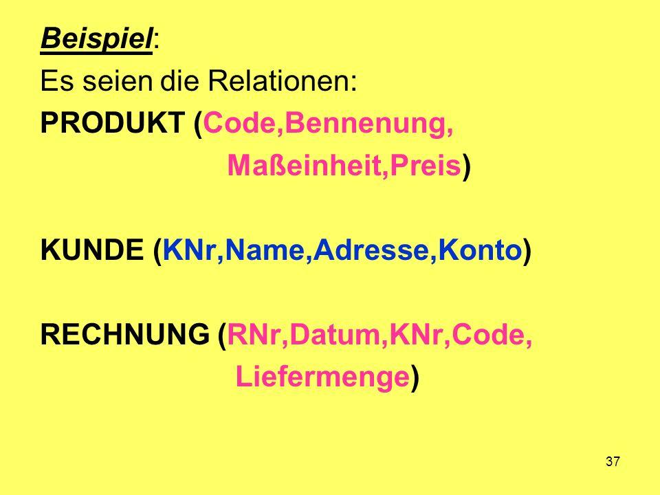 Beispiel: Es seien die Relationen: PRODUKT (Code,Bennenung, Maßeinheit,Preis) KUNDE (KNr,Name,Adresse,Konto)