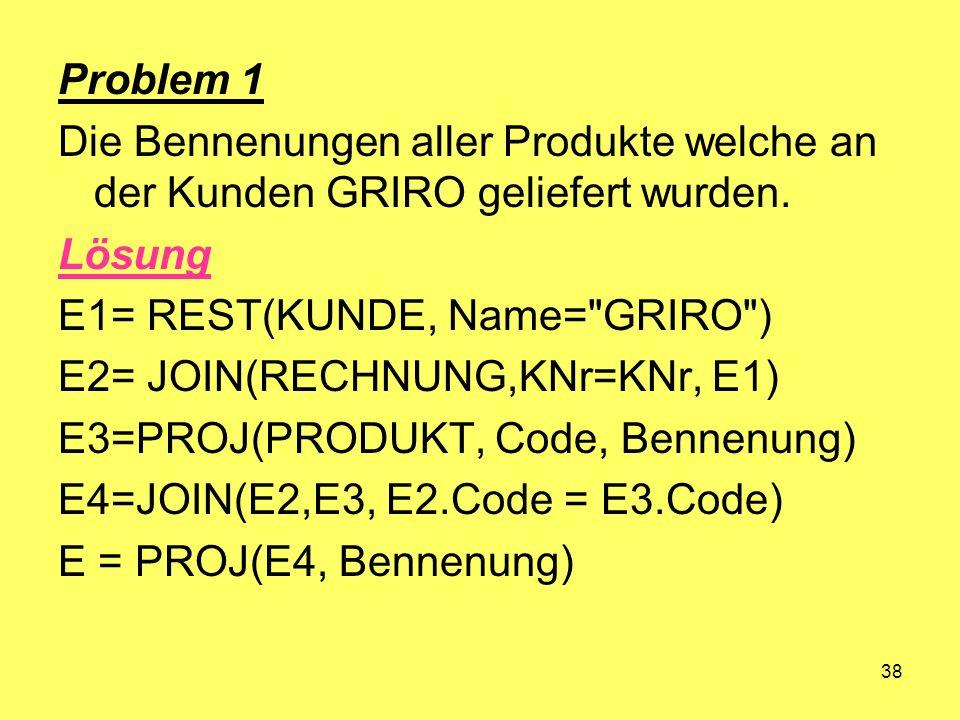 Problem 1 Die Bennenungen aller Produkte welche an der Kunden GRIRO geliefert wurden. Lösung. E1= REST(KUNDE, Name= GRIRO )