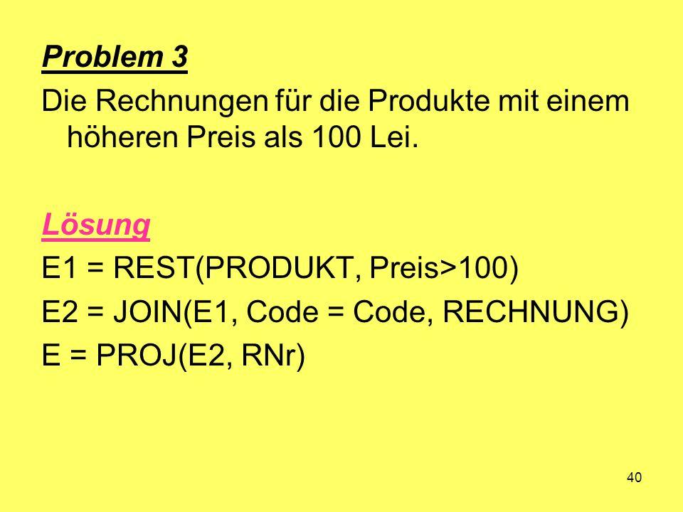 Problem 3 Die Rechnungen für die Produkte mit einem höheren Preis als 100 Lei. Lösung. E1 = REST(PRODUKT, Preis>100)