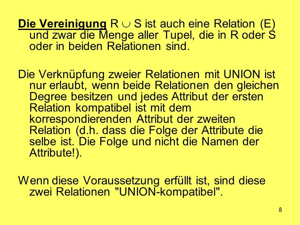 Die Vereinigung R  S ist auch eine Relation (E) und zwar die Menge aller Tupel, die in R oder S oder in beiden Relationen sind.
