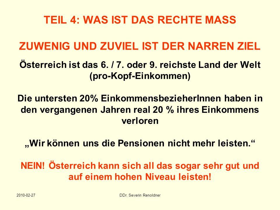 """TEIL 4: WAS IST DAS RECHTE MASS ZUWENIG UND ZUVIEL IST DER NARREN ZIEL Österreich ist das 6. / 7. oder 9. reichste Land der Welt (pro-Kopf-Einkommen) Die untersten 20% EinkommensbezieherInnen haben in den vergangenen Jahren real 20 % ihres Einkommens verloren """"Wir können uns die Pensionen nicht mehr leisten. NEIN! Österreich kann sich all das sogar sehr gut und auf einem hohen Niveau leisten!"""