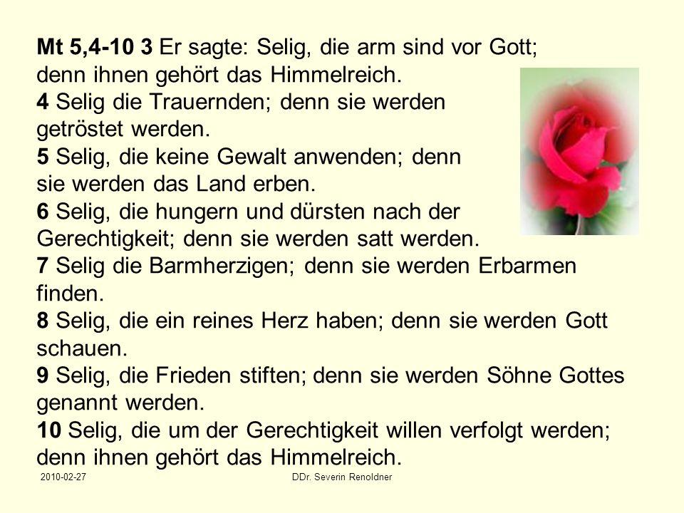 Mt 5,4-10 3 Er sagte: Selig, die arm sind vor Gott; denn ihnen gehört das Himmelreich. 4 Selig die Trauernden; denn sie werden getröstet werden. 5 Selig, die keine Gewalt anwenden; denn sie werden das Land erben. 6 Selig, die hungern und dürsten nach der Gerechtigkeit; denn sie werden satt werden. 7 Selig die Barmherzigen; denn sie werden Erbarmen finden. 8 Selig, die ein reines Herz haben; denn sie werden Gott schauen. 9 Selig, die Frieden stiften; denn sie werden Söhne Gottes genannt werden. 10 Selig, die um der Gerechtigkeit willen verfolgt werden; denn ihnen gehört das Himmelreich.