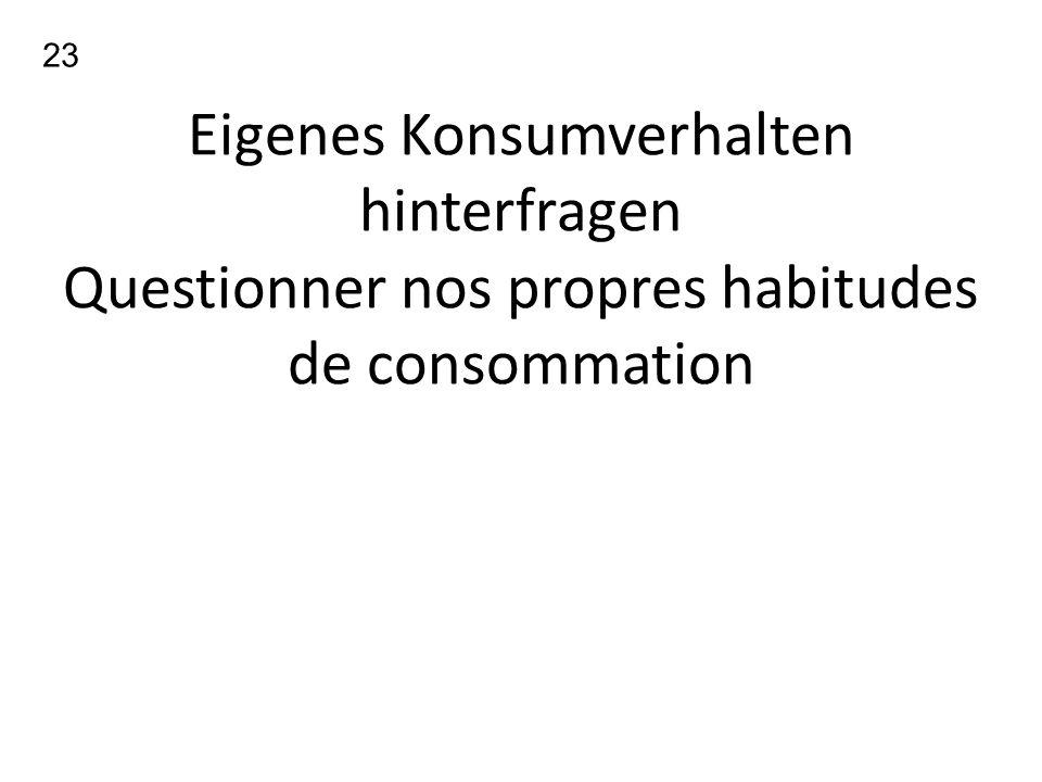 23 Eigenes Konsumverhalten hinterfragen Questionner nos propres habitudes de consommation