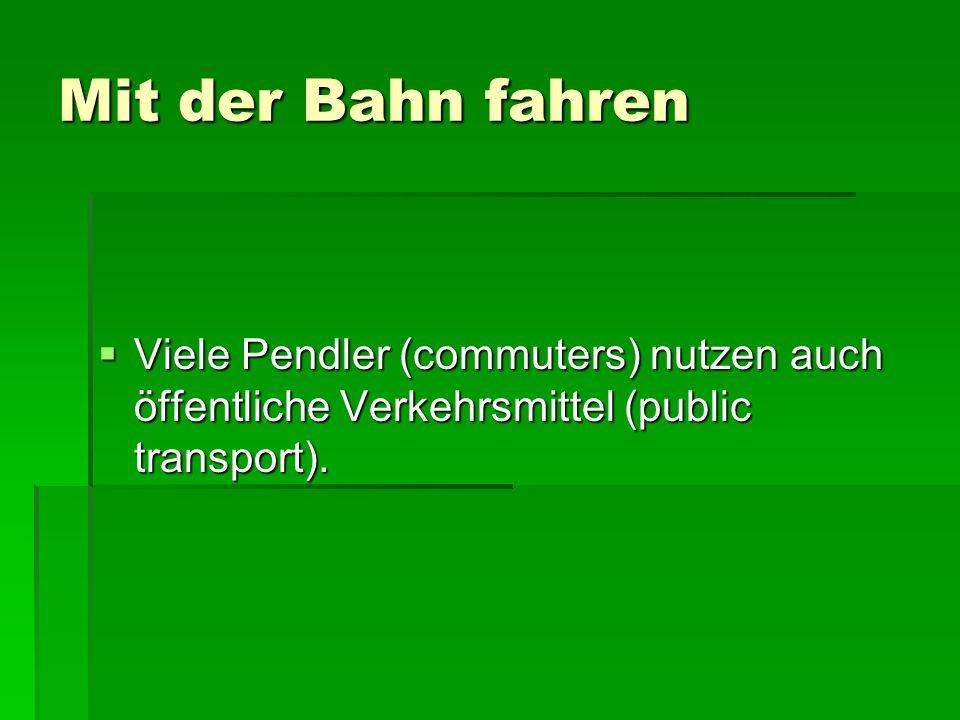 Mit der Bahn fahren Viele Pendler (commuters) nutzen auch öffentliche Verkehrsmittel (public transport).
