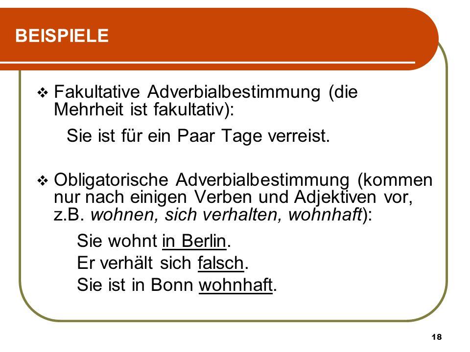 BEISPIELE Fakultative Adverbialbestimmung (die Mehrheit ist fakultativ): Sie ist für ein Paar Tage verreist.
