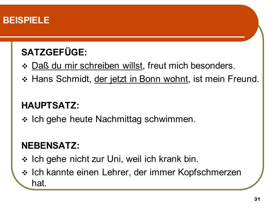 BEISPIELE SATZGEFÜGE: Daß du mir schreiben willst, freut mich besonders. Hans Schmidt, der jetzt in Bonn wohnt, ist mein Freund.