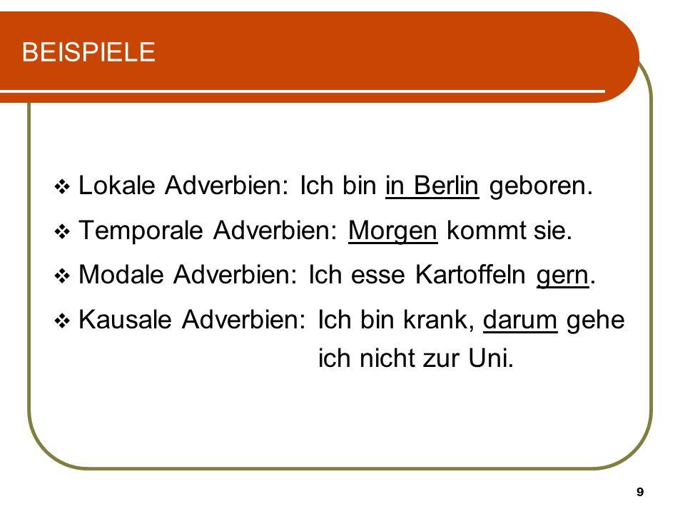 BEISPIELE Lokale Adverbien: Ich bin in Berlin geboren. Temporale Adverbien: Morgen kommt sie. Modale Adverbien: Ich esse Kartoffeln gern.