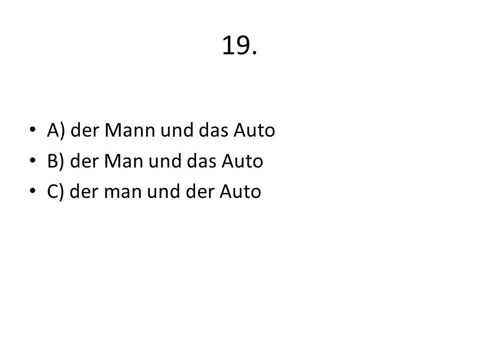 19. A) der Mann und das Auto B) der Man und das Auto