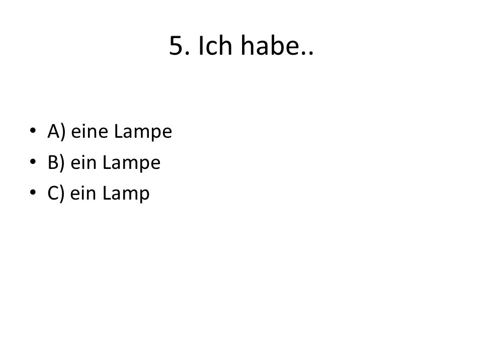 5. Ich habe.. A) eine Lampe B) ein Lampe C) ein Lamp
