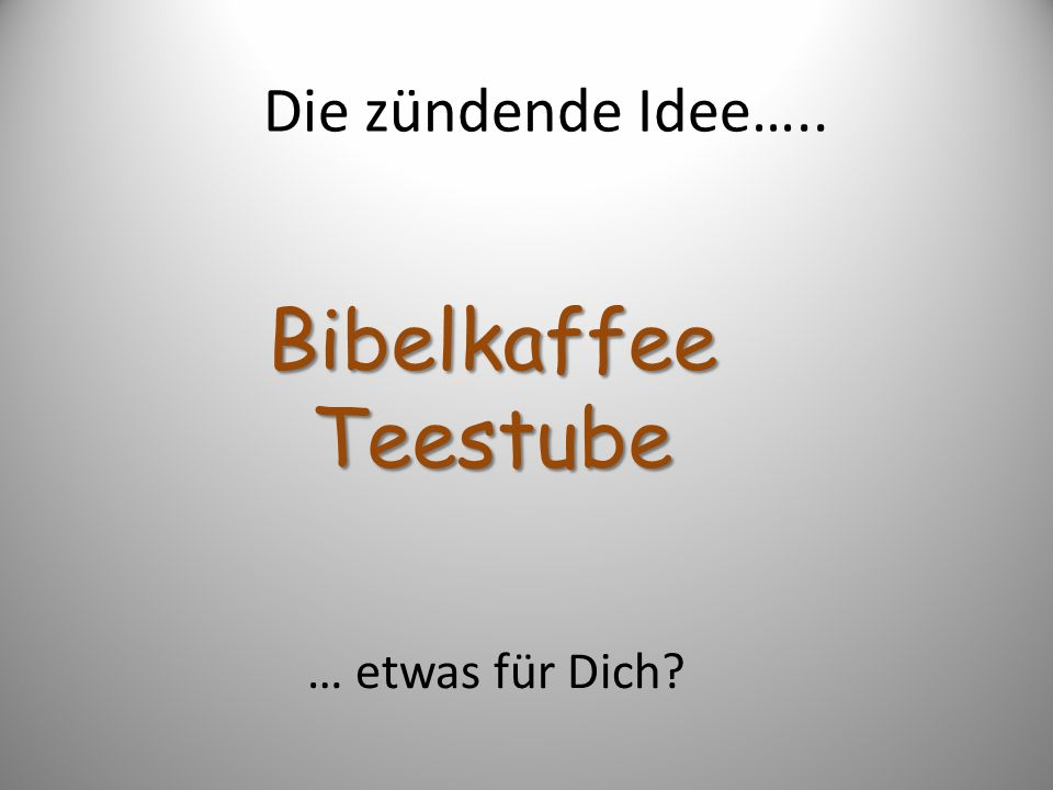 Die zündende Idee….. Bibelkaffee Teestube … etwas für Dich