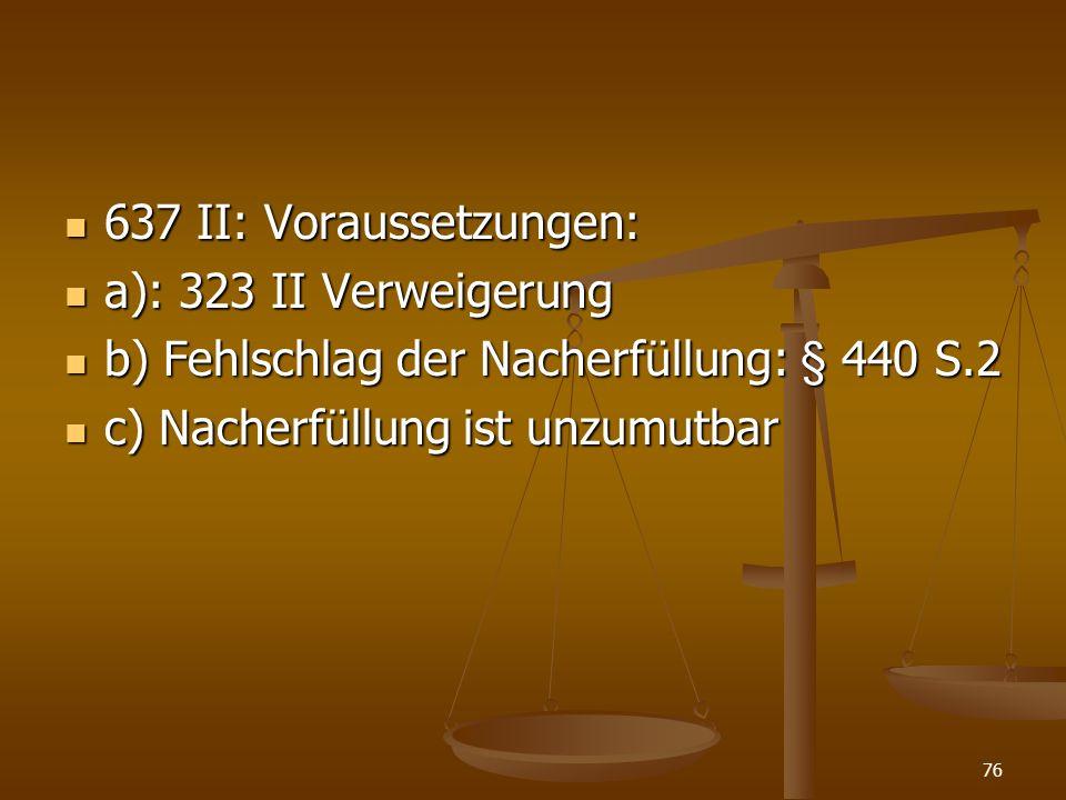 637 II: Voraussetzungen: a): 323 II Verweigerung. b) Fehlschlag der Nacherfüllung: § 440 S.2.