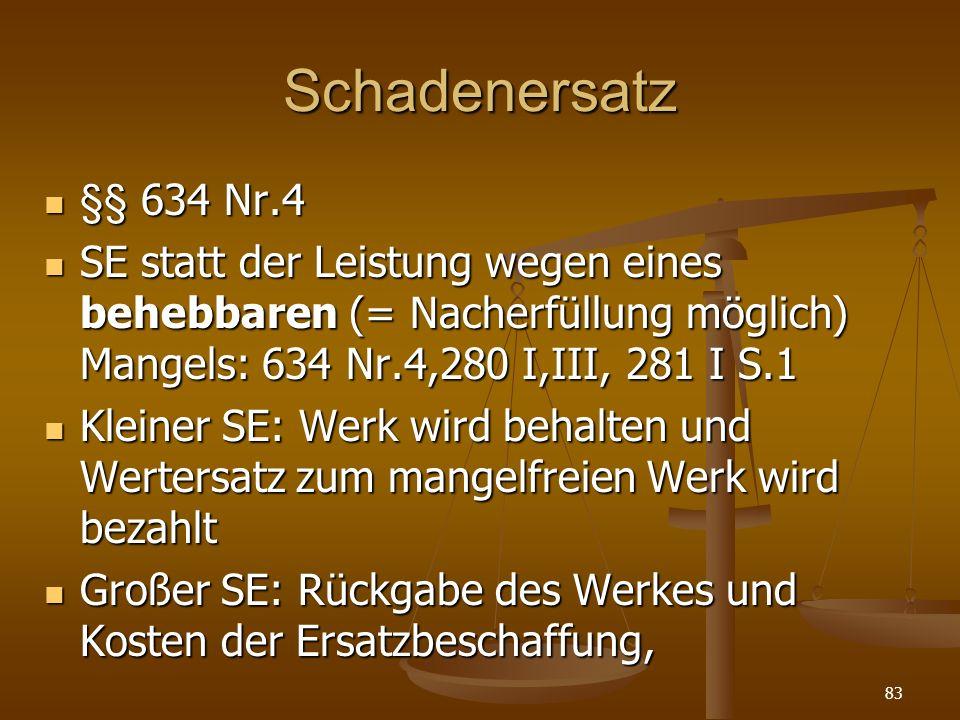 Schadenersatz §§ 634 Nr.4. SE statt der Leistung wegen eines behebbaren (= Nacherfüllung möglich) Mangels: 634 Nr.4,280 I,III, 281 I S.1.