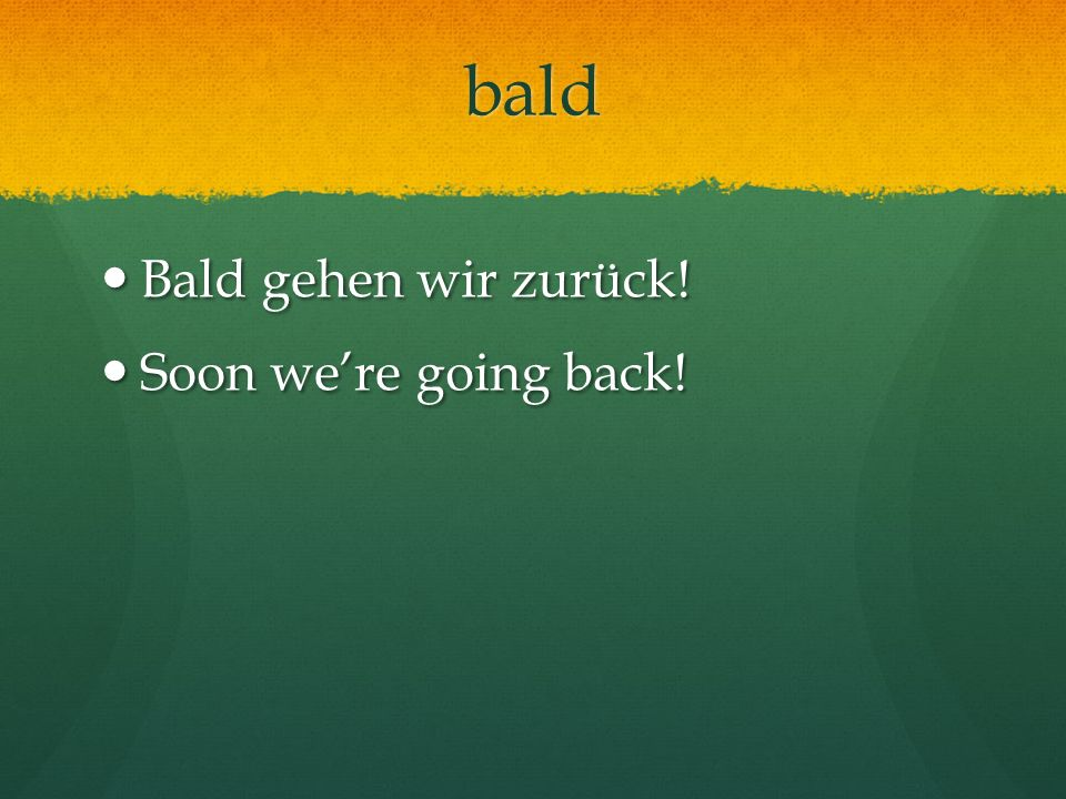 bald Bald gehen wir zurück! Soon we're going back!