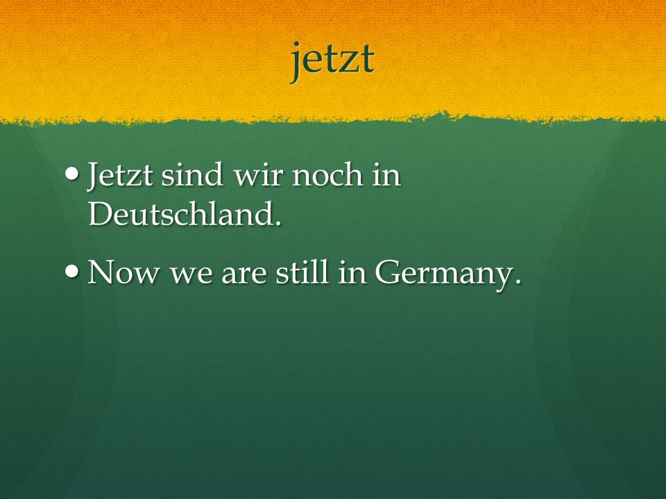 jetzt Jetzt sind wir noch in Deutschland. Now we are still in Germany.