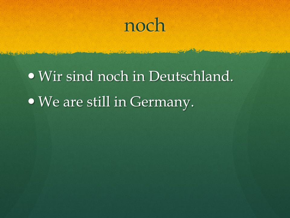 noch Wir sind noch in Deutschland. We are still in Germany.