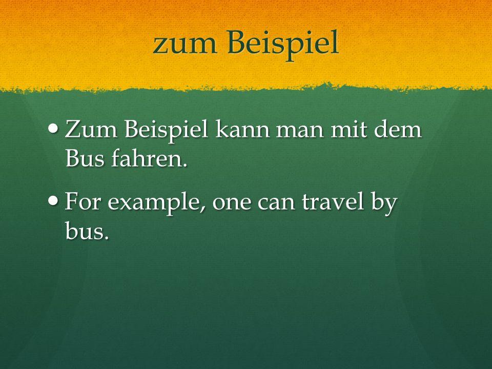 zum Beispiel Zum Beispiel kann man mit dem Bus fahren.