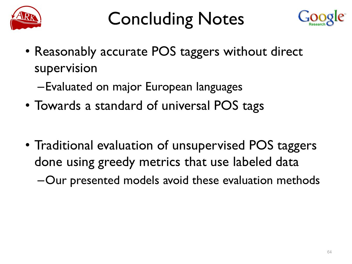 Concluding NotesReasonably accurate POS taggers without direct supervision. Evaluated on major European languages.