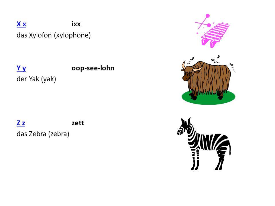 X x ixx das Xylofon (xylophone) Y y oop-see-lohn der Yak (yak) Z z zett das Zebra (zebra)