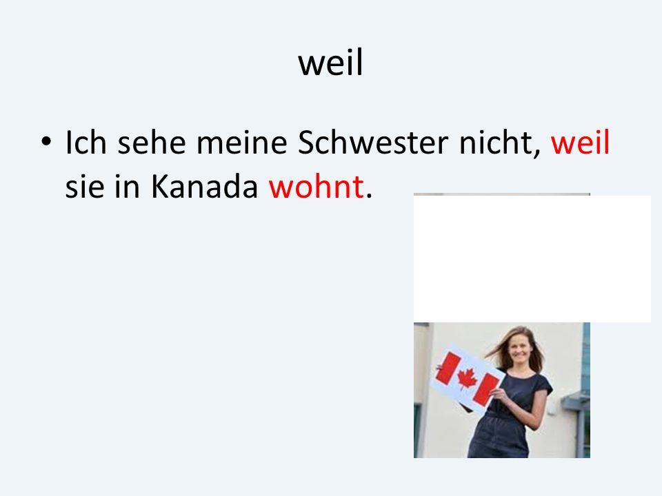 weil Ich sehe meine Schwester nicht, weil sie in Kanada wohnt.