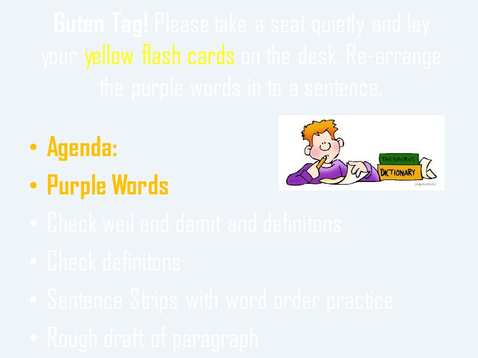 Guten Tag! Please take a seat quietly and lay your yellow flash cards on the desk. Re-arrange the purple words in to a sentence.
